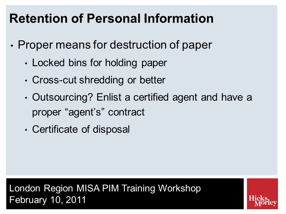 London Region MISA PIM Training Workshop February 10, 2011 Retention of Personal Information Proper means for destruction of paper Locked bins for holding paper Cross-cut shredding or better Outsourcing.