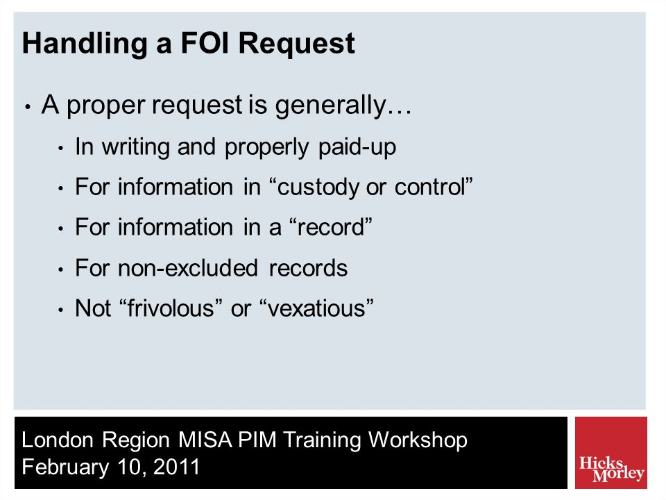 London Region MISA PIM Training Workshop February 10, 2011 Handling a FOI Request A proper request is generally… In writing and properly paid-up For information in custody or control For information in a record For non-excluded records Not frivolous or vexatious