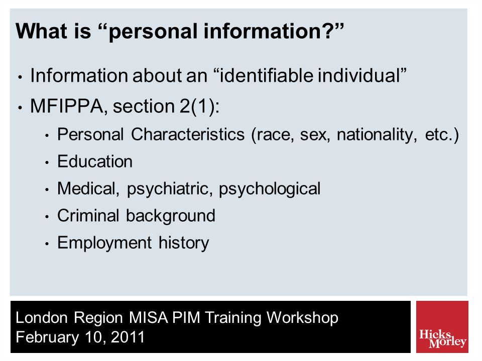 London Region MISA PIM Training Workshop February 10, 2011 What is personal information Information about an identifiable individual MFIPPA, section 2(1): Personal Characteristics (race, sex, nationality, etc.) Education Medical, psychiatric, psychological Criminal background Employment history