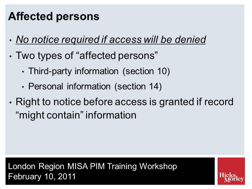 London Region MISA PIM Training Workshop February 10, 2011 Affected persons No notice required if access will be denied Two types of affected persons Third-party information (section 10) Personal information (section 14) Right to notice before access is granted if record might contain information
