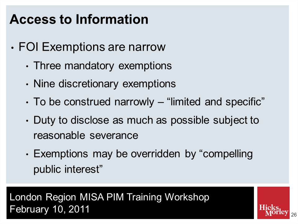 London Region MISA PIM Training Workshop February 10, 2011 26 Access to Information FOI Exemptions are narrow Three mandatory exemptions Nine discretionary exemptions To be construed narrowly – limited and specific Duty to disclose as much as possible subject to reasonable severance Exemptions may be overridden by compelling public interest