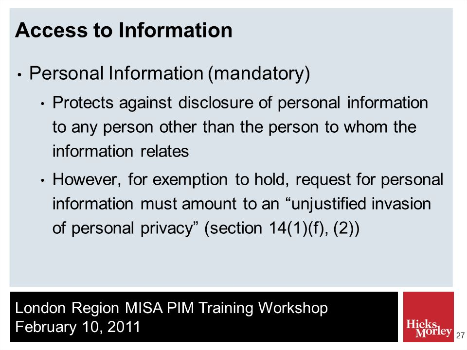 London Region MISA PIM Training Workshop February 10, 2011 27 Access to Information Personal Information (mandatory) Protects against disclosure of personal information to any person other than the person to whom the information relates However, for exemption to hold, request for personal information must amount to an unjustified invasion of personal privacy (section 14(1)(f), (2))