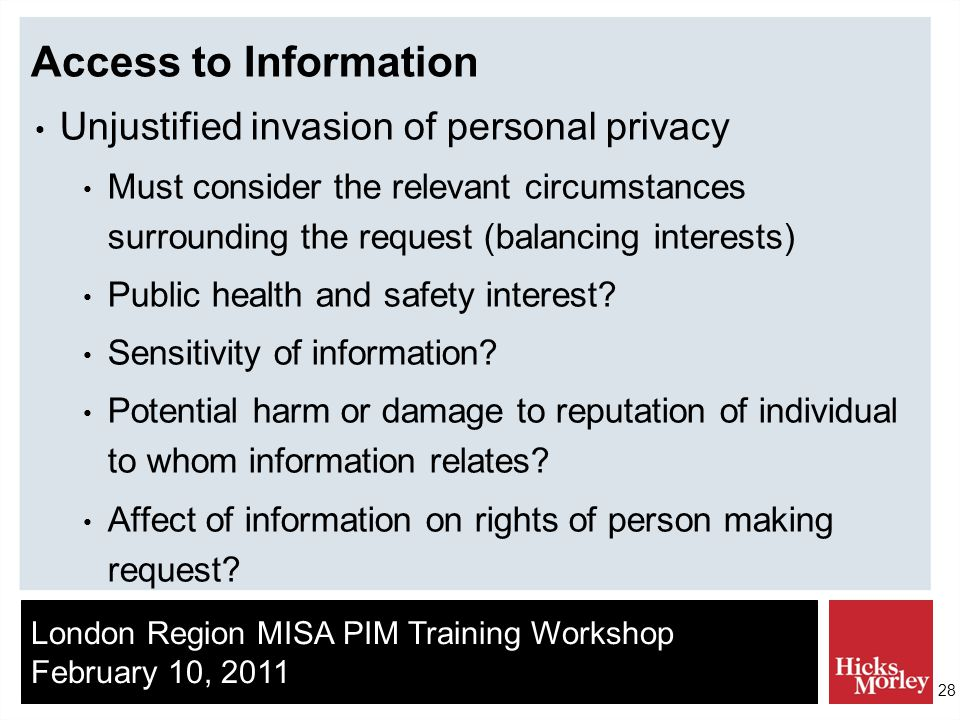London Region MISA PIM Training Workshop February 10, 2011 28 Access to Information Unjustified invasion of personal privacy Must consider the relevant circumstances surrounding the request (balancing interests) Public health and safety interest.