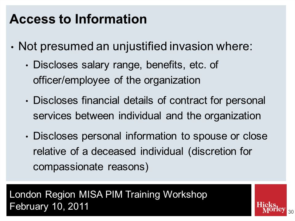 London Region MISA PIM Training Workshop February 10, 2011 30 Access to Information Not presumed an unjustified invasion where: Discloses salary range, benefits, etc.
