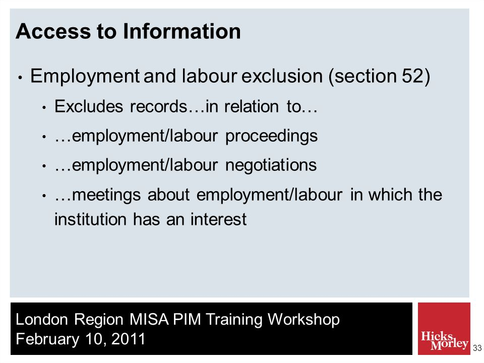 London Region MISA PIM Training Workshop February 10, 2011 33 Access to Information Employment and labour exclusion (section 52) Excludes records…in relation to… …employment/labour proceedings …employment/labour negotiations …meetings about employment/labour in which the institution has an interest