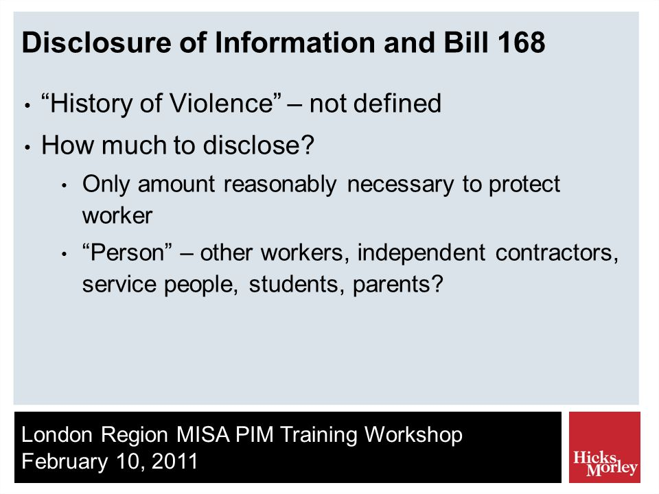 London Region MISA PIM Training Workshop February 10, 2011 Disclosure of Information and Bill 168 History of Violence – not defined How much to disclose.