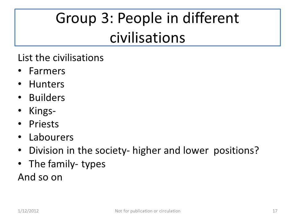 Group 3: People in different civilisations List the civilisations Farmers Hunters Builders Kings- Priests Labourers Division in the society- higher and lower positions.