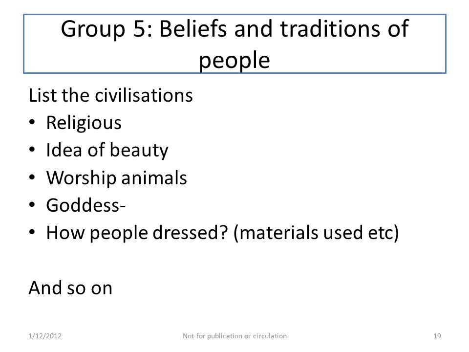 Group 5: Beliefs and traditions of people List the civilisations Religious Idea of beauty Worship animals Goddess- How people dressed.