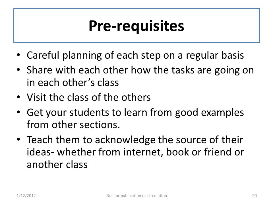 Pre-requisites Careful planning of each step on a regular basis Share with each other how the tasks are going on in each other's class Visit the class of the others Get your students to learn from good examples from other sections.