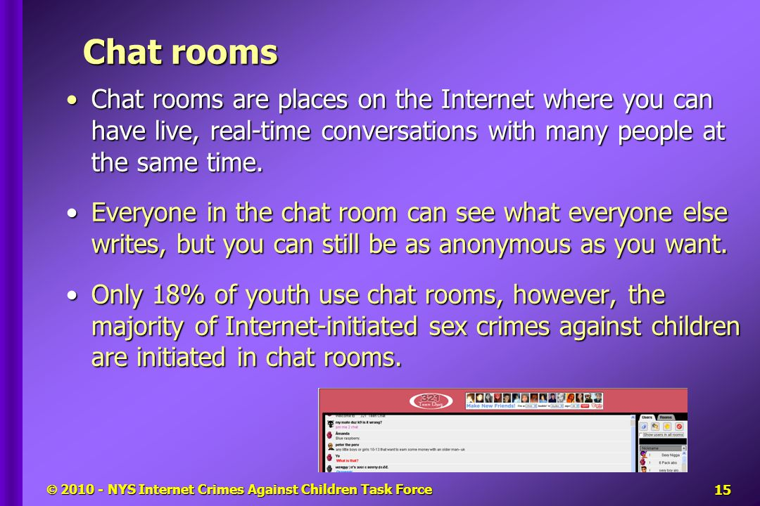  2010 - NYS Internet Crimes Against Children Task Force Chat rooms Chat rooms are places on the Internet where you can have live, real-time conversations with many people at the same time.Chat rooms are places on the Internet where you can have live, real-time conversations with many people at the same time.