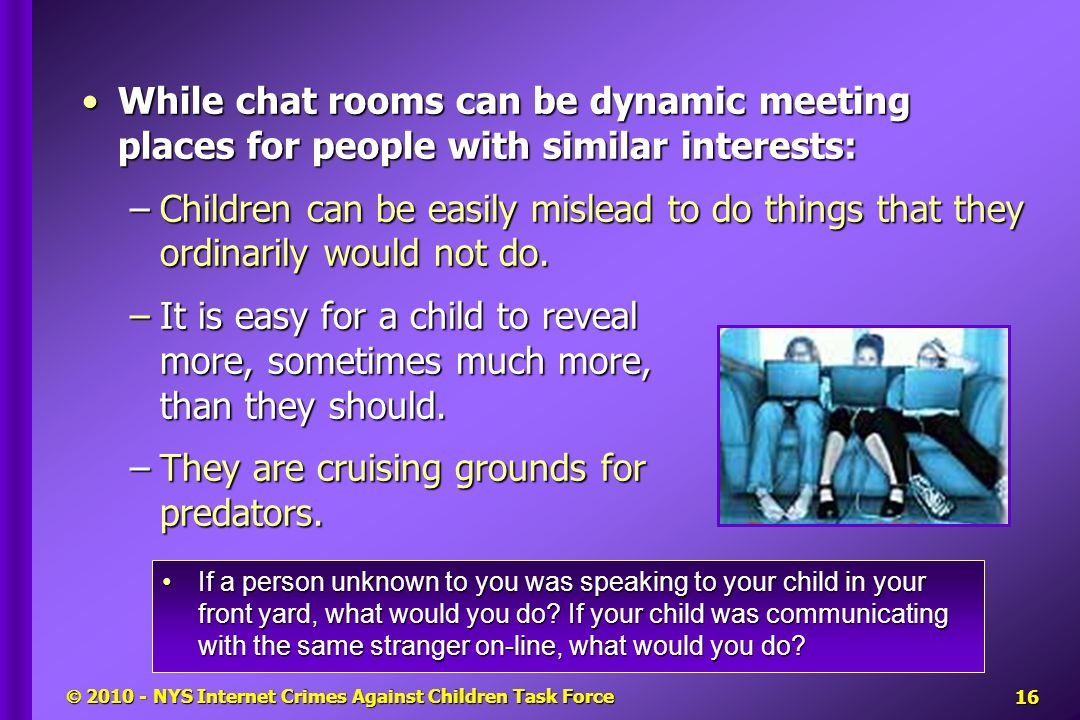  2010 - NYS Internet Crimes Against Children Task Force While chat rooms can be dynamic meeting places for people with similar interests:While chat rooms can be dynamic meeting places for people with similar interests: –Children can be easily mislead to do things that they ordinarily would not do.