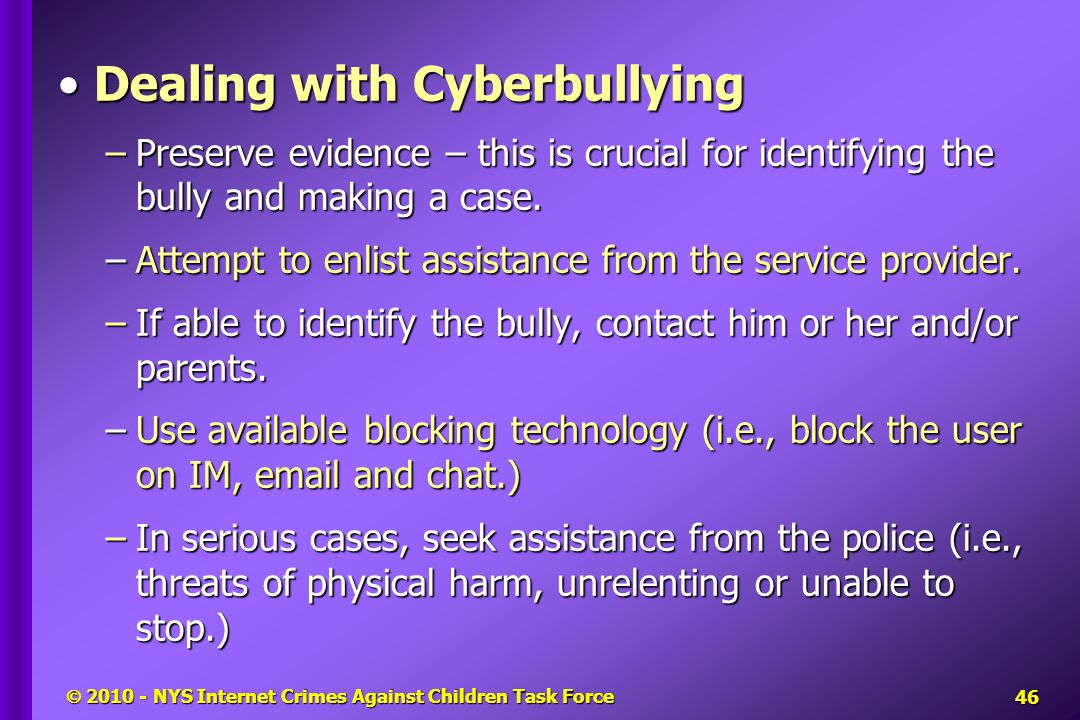  2010 - NYS Internet Crimes Against Children Task Force Dealing with CyberbullyingDealing with Cyberbullying –Preserve evidence – this is crucial for identifying the bully and making a case.
