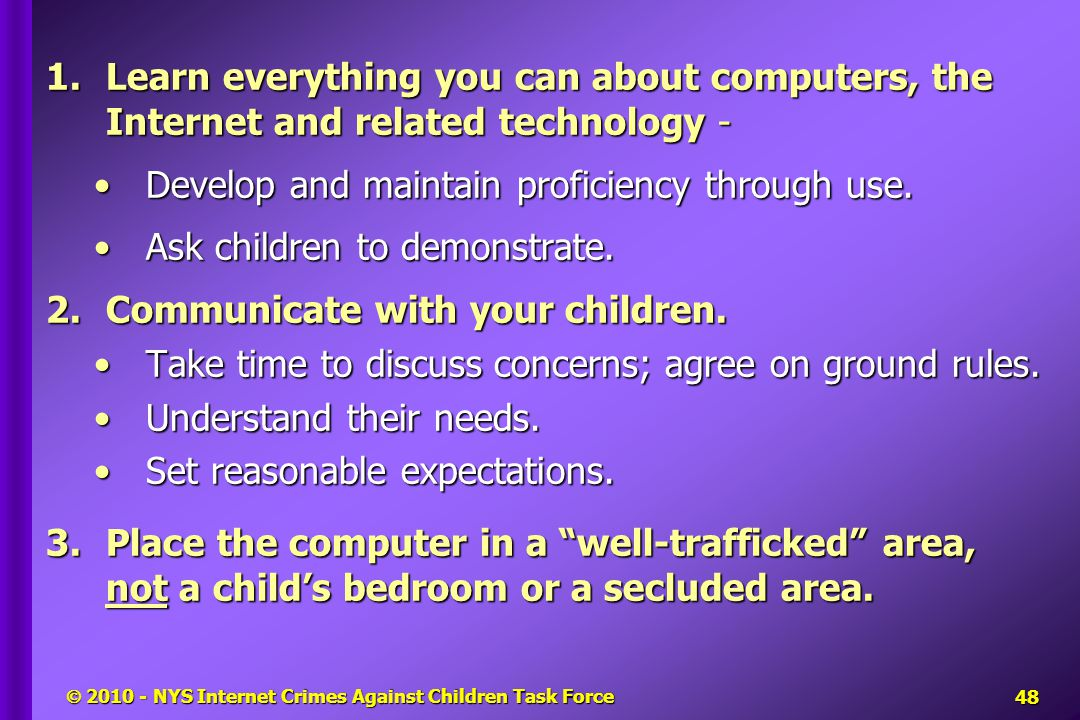  2010 - NYS Internet Crimes Against Children Task Force 1.Learn everything you can about computers, the Internet and related technology- Develop and maintain proficiency through use.Develop and maintain proficiency through use.