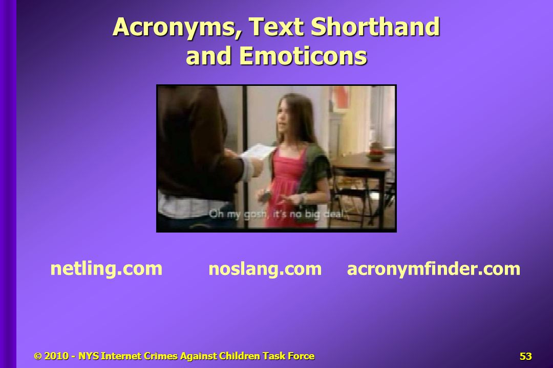  2010 - NYS Internet Crimes Against Children Task Force netling.com noslang.com acronymfinder.com Acronyms, Text Shorthand and Emoticons 53