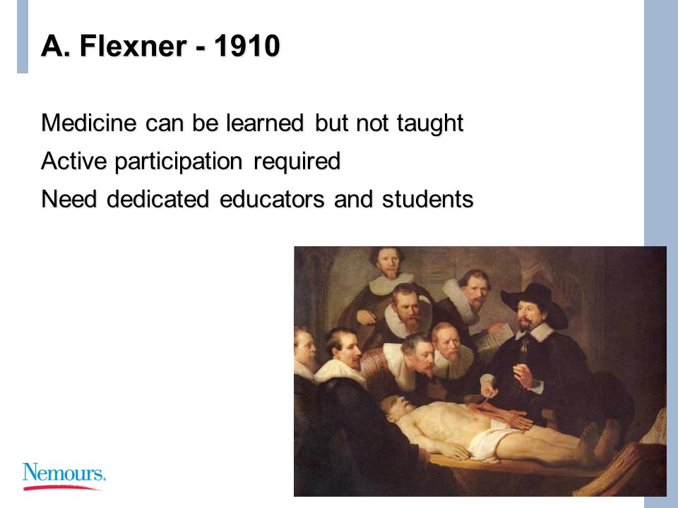 A. Flexner - 1910 Medicine can be learned but not taught Active participation required Need dedicated educators and students