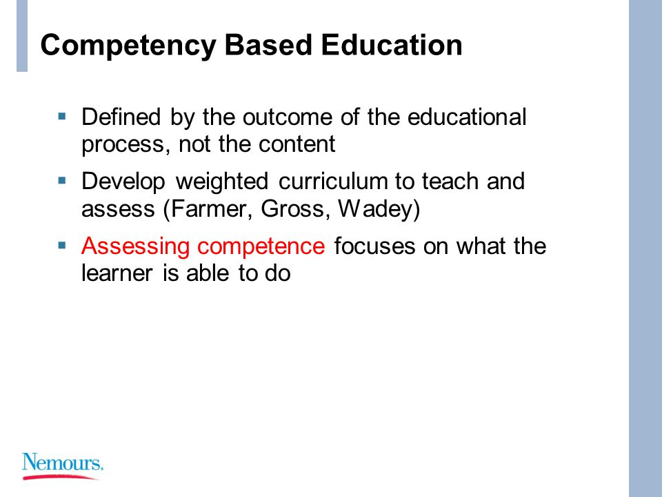 Competency Based Education  Defined by the outcome of the educational process, not the content  Develop weighted curriculum to teach and assess (Farmer, Gross, Wadey)  Assessing competence focuses on what the learner is able to do