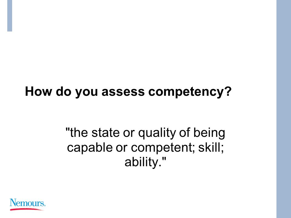 How do you assess competency the state or quality of being capable or competent; skill; ability.