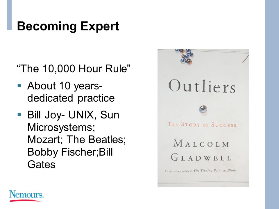 Becoming Expert The 10,000 Hour Rule  About 10 years- dedicated practice  Bill Joy- UNIX, Sun Microsystems; Mozart; The Beatles; Bobby Fischer;Bill Gates