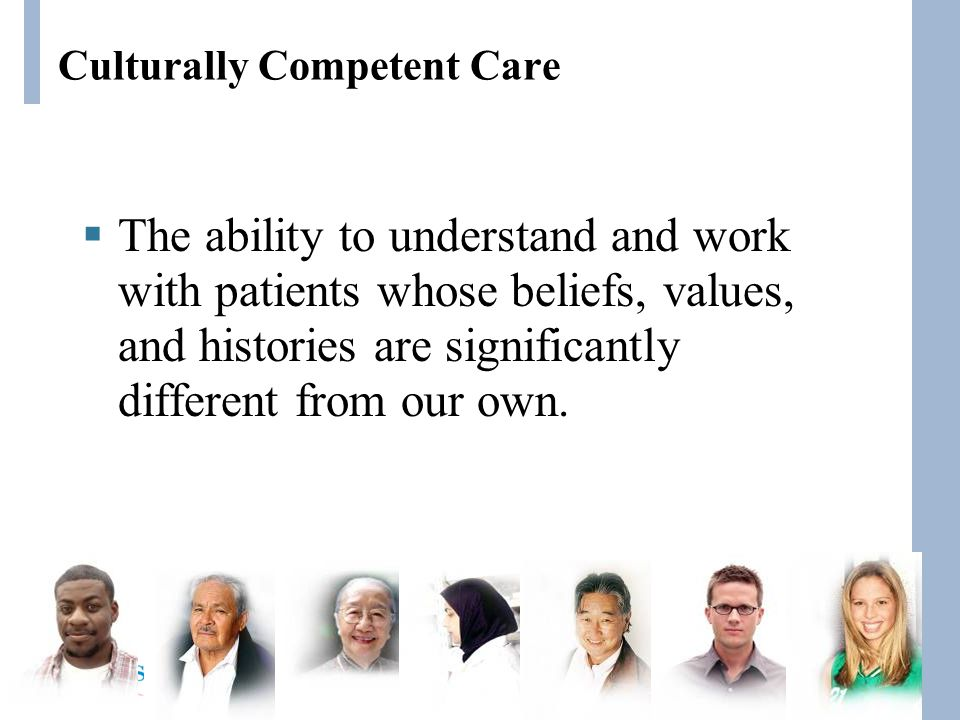 Culturally Competent Care  The ability to understand and work with patients whose beliefs, values, and histories are significantly different from our own.