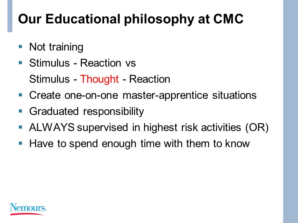 Our Educational philosophy at CMC  Not training  Stimulus - Reaction vs Stimulus - Thought - Reaction  Create one-on-one master-apprentice situations  Graduated responsibility  ALWAYS supervised in highest risk activities (OR)  Have to spend enough time with them to know