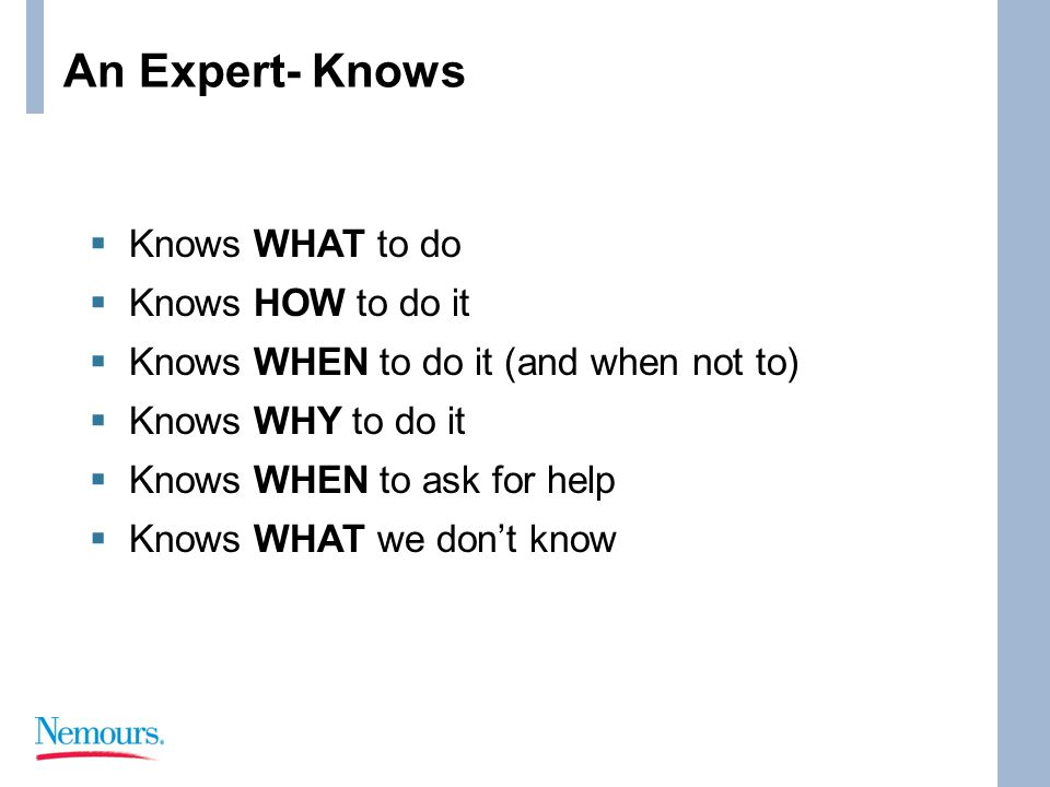 An Expert- Knows  Knows WHAT to do  Knows HOW to do it  Knows WHEN to do it (and when not to)  Knows WHY to do it  Knows WHEN to ask for help  Knows WHAT we don't know