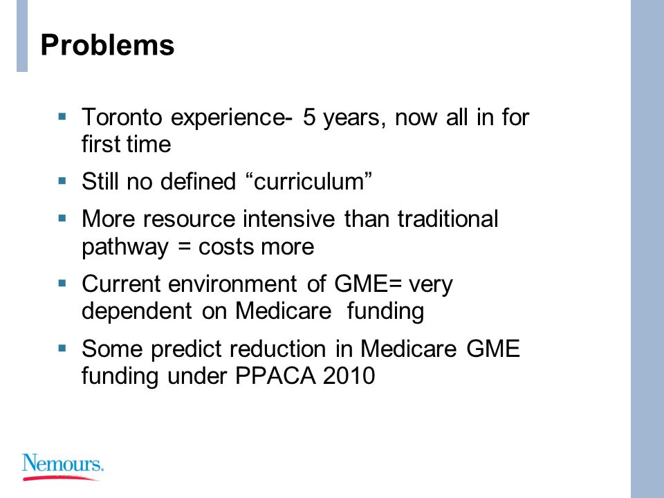 Problems  Toronto experience- 5 years, now all in for first time  Still no defined curriculum  More resource intensive than traditional pathway = costs more  Current environment of GME= very dependent on Medicare funding  Some predict reduction in Medicare GME funding under PPACA 2010