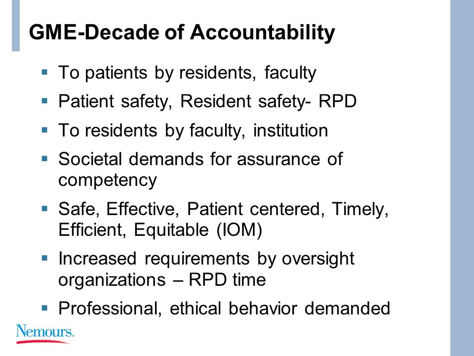 GME-Decade of Accountability  To patients by residents, faculty  Patient safety, Resident safety- RPD  To residents by faculty, institution  Societal demands for assurance of competency  Safe, Effective, Patient centered, Timely, Efficient, Equitable (IOM)  Increased requirements by oversight organizations – RPD time  Professional, ethical behavior demanded