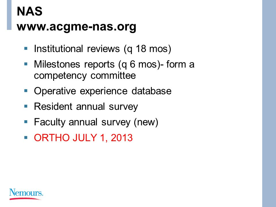 NAS www.acgme-nas.org  Institutional reviews (q 18 mos)  Milestones reports (q 6 mos)- form a competency committee  Operative experience database  Resident annual survey  Faculty annual survey (new)  ORTHO JULY 1, 2013