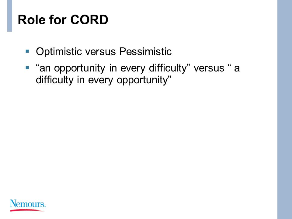 Role for CORD  Optimistic versus Pessimistic  an opportunity in every difficulty versus a difficulty in every opportunity