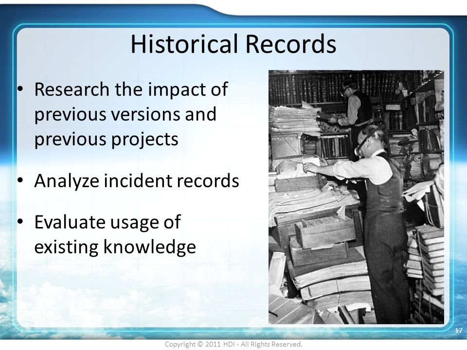 Historical Records Research the impact of previous versions and previous projects Analyze incident records Evaluate usage of existing knowledge Copyri