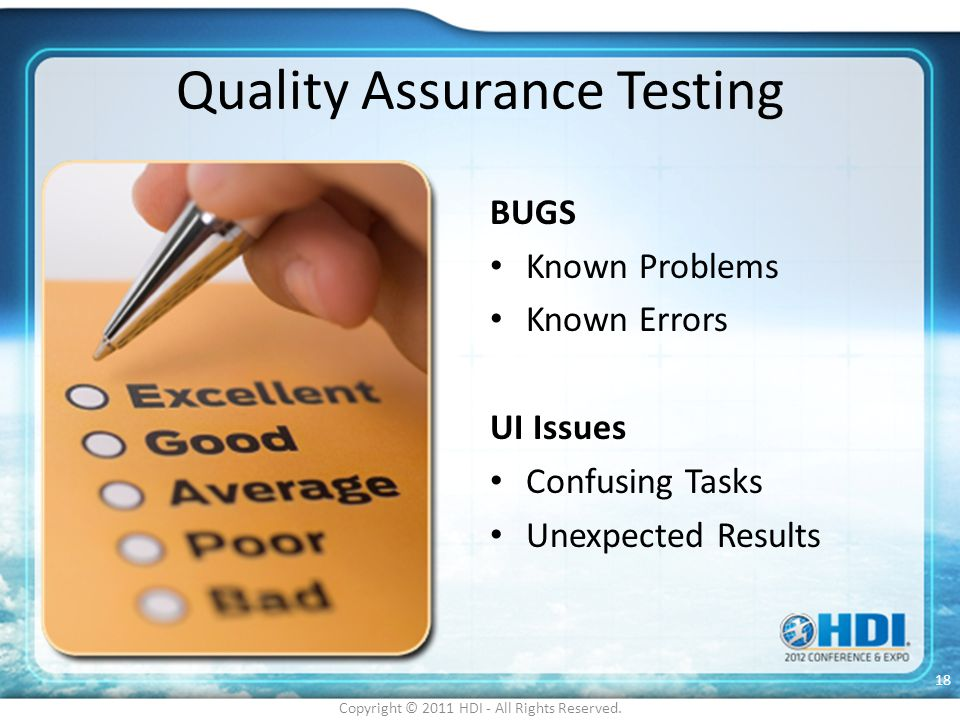 Quality Assurance Testing BUGS Known Problems Known Errors UI Issues Confusing Tasks Unexpected Results Copyright © 2011 HDI - All Rights Reserved. 18