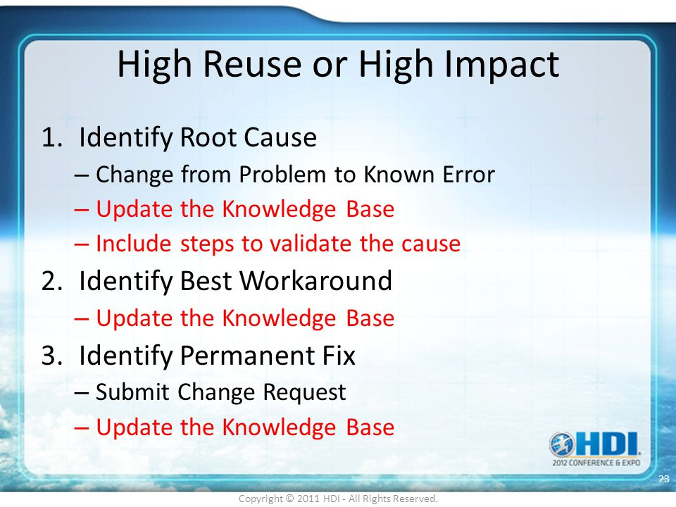 High Reuse or High Impact 1.Identify Root Cause – Change from Problem to Known Error – Update the Knowledge Base – Include steps to validate the cause