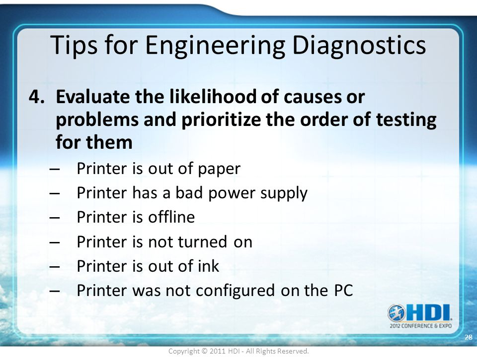 Tips for Engineering Diagnostics 4.Evaluate the likelihood of causes or problems and prioritize the order of testing for them – Printer is out of pape