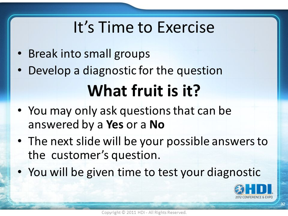 It's Time to Exercise Break into small groups Develop a diagnostic for the question What fruit is it? You may only ask questions that can be answered