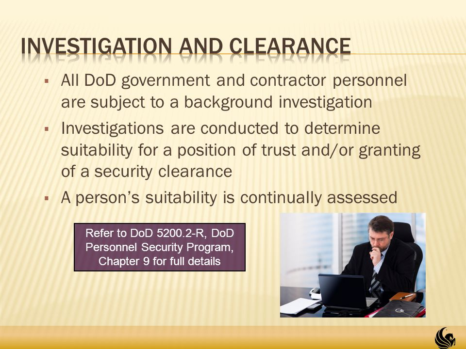  All DoD government and contractor personnel are subject to a background investigation  Investigations are conducted to determine suitability for a position of trust and/or granting of a security clearance  A person's suitability is continually assessed 10 Refer to DoD 5200.2-R, DoD Personnel Security Program, Chapter 9 for full details