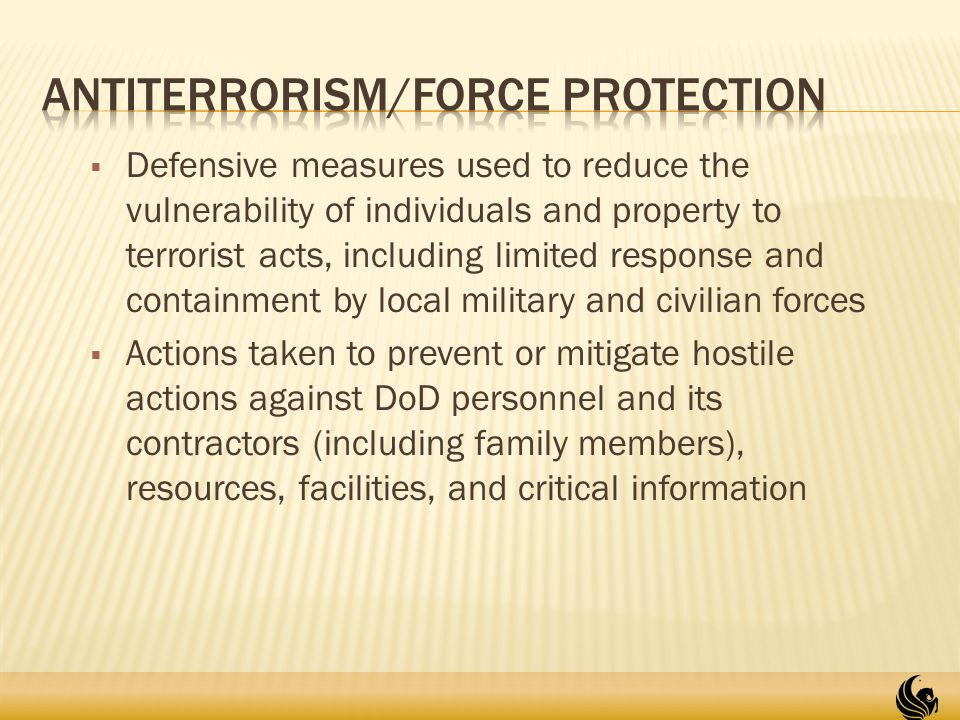  Defensive measures used to reduce the vulnerability of individuals and property to terrorist acts, including limited response and containment by local military and civilian forces  Actions taken to prevent or mitigate hostile actions against DoD personnel and its contractors (including family members), resources, facilities, and critical information 18