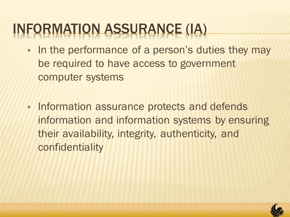  In the performance of a person's duties they may be required to have access to government computer systems  Information assurance protects and defends information and information systems by ensuring their availability, integrity, authenticity, and confidentiality 19