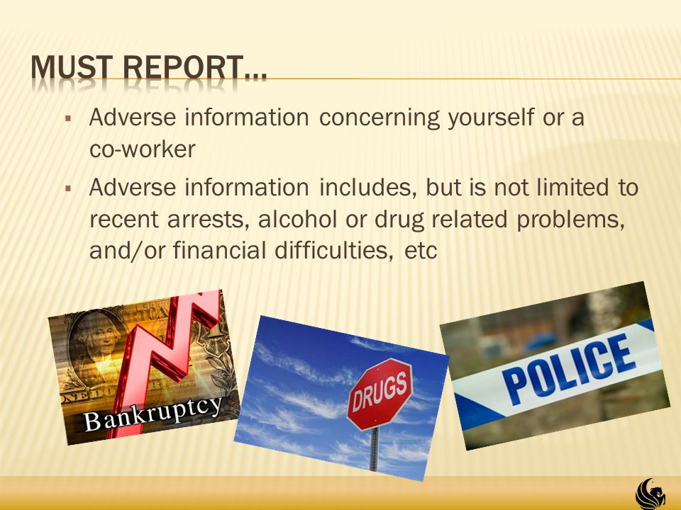  Adverse information concerning yourself or a co-worker  Adverse information includes, but is not limited to recent arrests, alcohol or drug related problems, and/or financial difficulties, etc 24