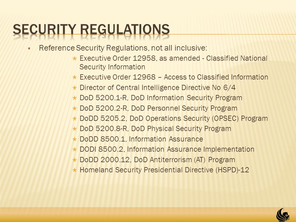  Reference Security Regulations, not all inclusive:  Executive Order 12958, as amended - Classified National Security Information  Executive Order 12968 – Access to Classified Information  Director of Central Intelligence Directive No 6/4  DoD 5200.1-R, DoD Information Security Program  DoD 5200.2-R, DoD Personnel Security Program  DoDD 5205.2, DoD Operations Security (OPSEC) Program  DoD 5200.8-R, DoD Physical Security Program  DoDD 8500.1, Information Assurance  DODI 8500.2, Information Assurance Implementation  DoDD 2000.12, DoD Antiterrorism (AT) Program  Homeland Security Presidential Directive (HSPD)-12 34