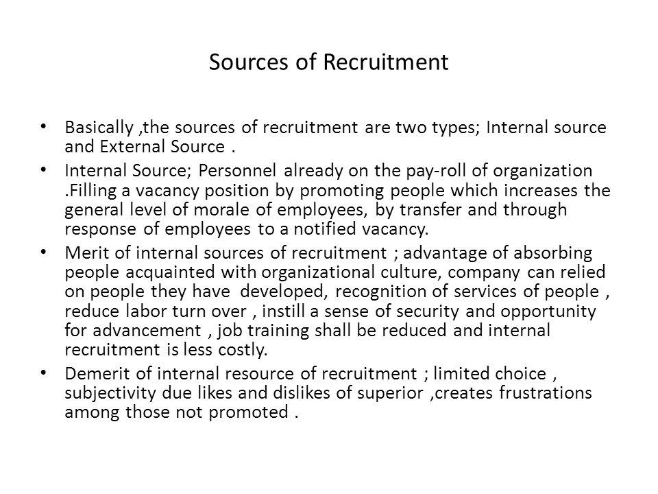 Sources of Recruitment Basically,the sources of recruitment are two types; Internal source and External Source. Internal Source; Personnel already on