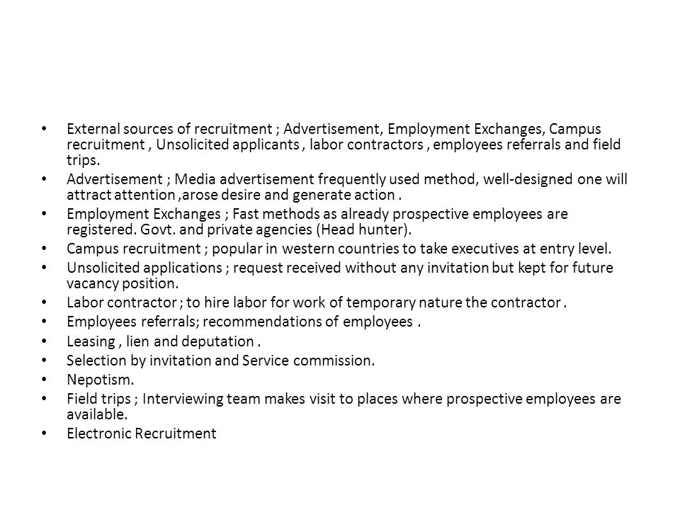 External sources of recruitment ; Advertisement, Employment Exchanges, Campus recruitment, Unsolicited applicants, labor contractors, employees referrals and field trips.
