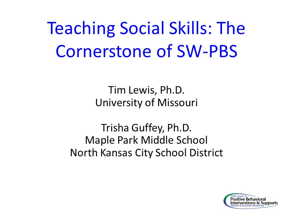 Teaching Social Skills: The Cornerstone of SW-PBS Tim Lewis, Ph.D.
