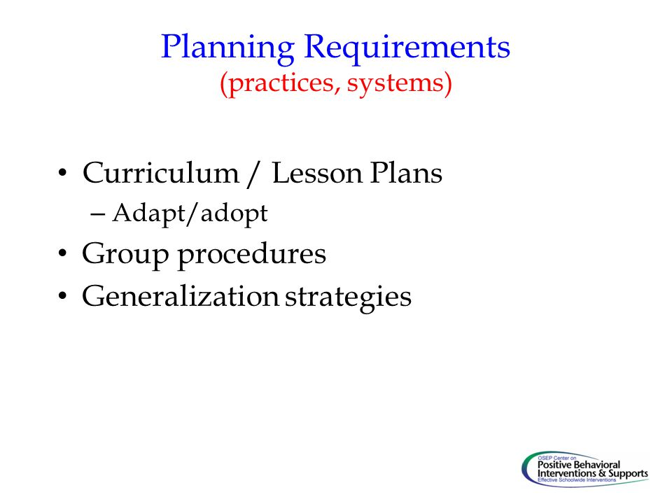 Planning Requirements (practices, systems) Curriculum / Lesson Plans – Adapt/adopt Group procedures Generalization strategies