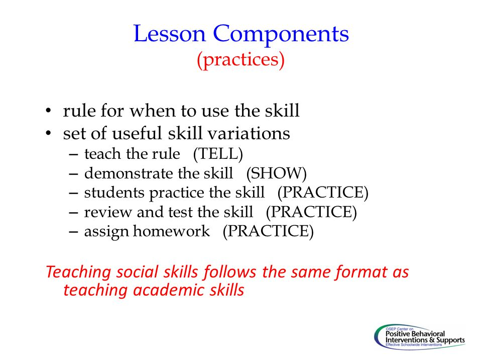 Lesson Components (practices) rule for when to use the skill set of useful skill variations – teach the rule (TELL) – demonstrate the skill (SHOW) – students practice the skill (PRACTICE) – review and test the skill (PRACTICE) – assign homework (PRACTICE) Teaching social skills follows the same format as teaching academic skills