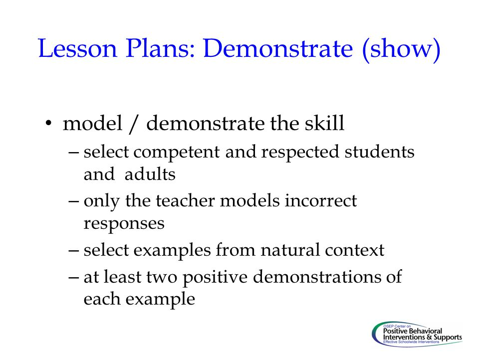 Lesson Plans: Demonstrate (show) model / demonstrate the skill – select competent and respected students and adults – only the teacher models incorrect responses – select examples from natural context – at least two positive demonstrations of each example