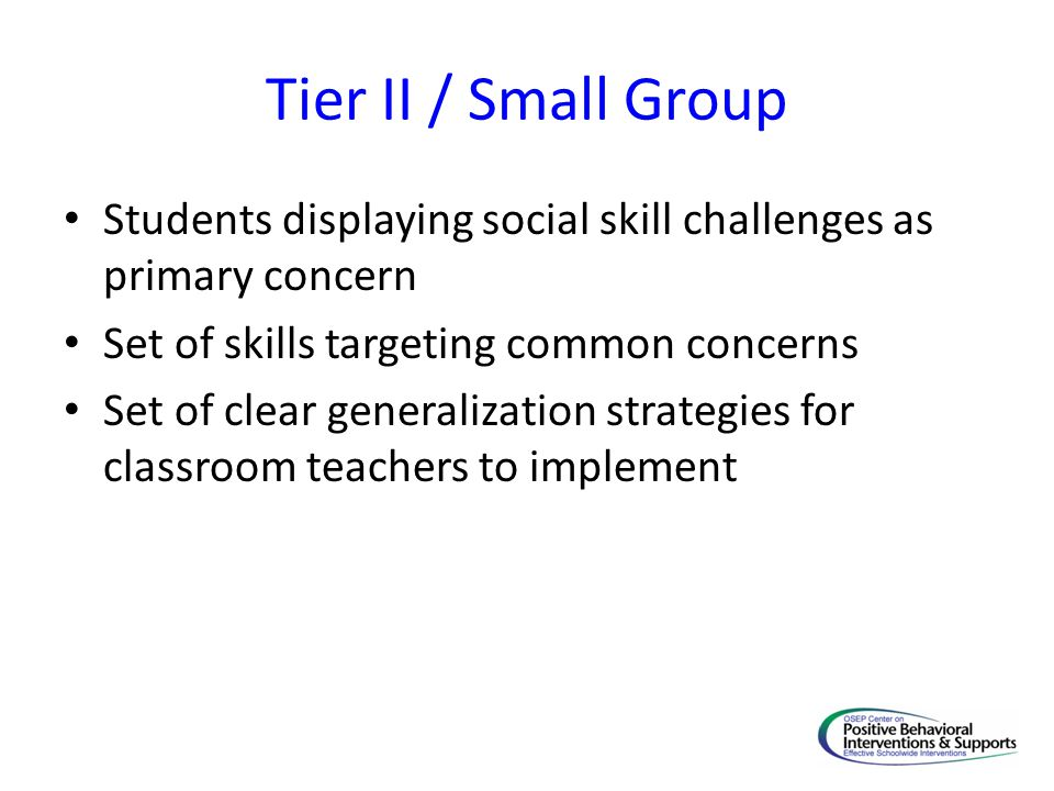 Tier II / Small Group Students displaying social skill challenges as primary concern Set of skills targeting common concerns Set of clear generalization strategies for classroom teachers to implement