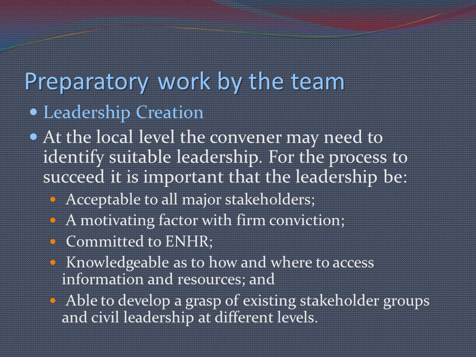 Preparatory work by the team Leadership Creation At the local level the convener may need to identify suitable leadership. For the process to succeed