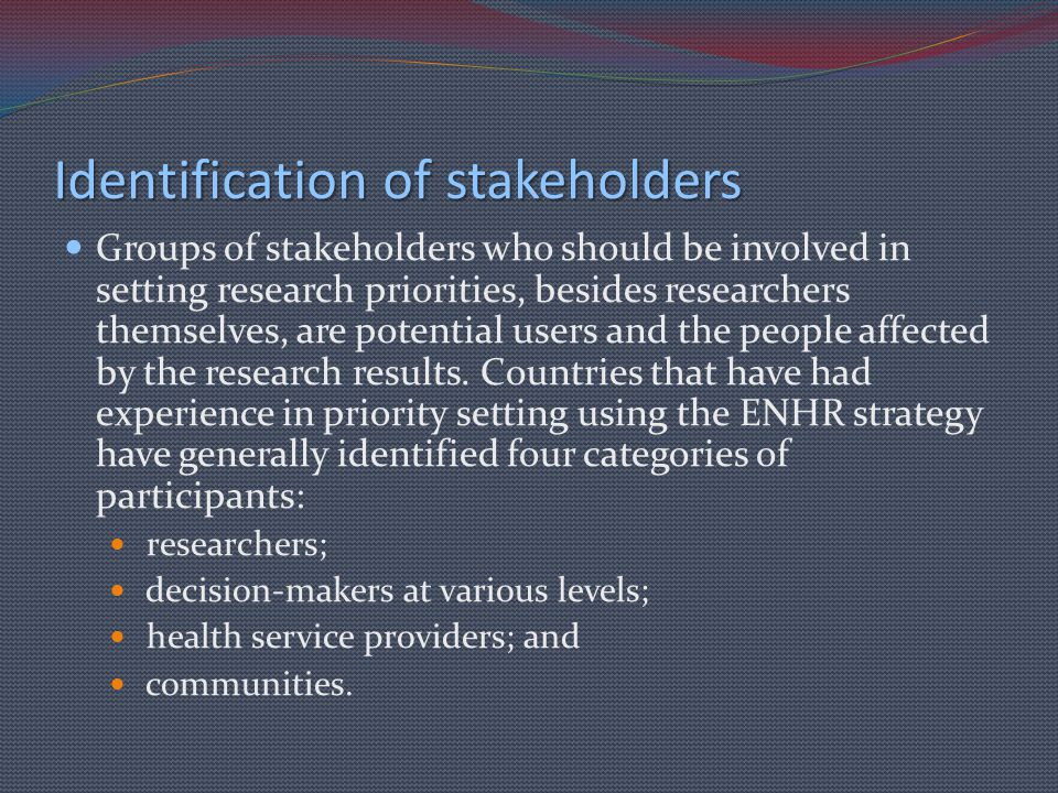 Identification of stakeholders Groups of stakeholders who should be involved in setting research priorities, besides researchers themselves, are poten
