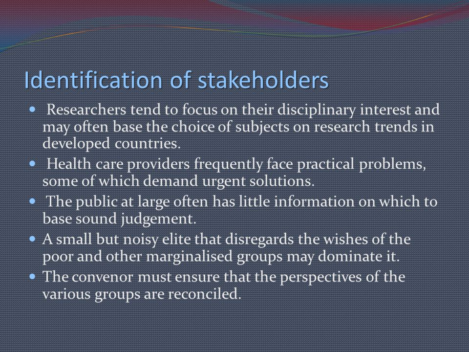 Identification of stakeholders Researchers tend to focus on their disciplinary interest and may often base the choice of subjects on research trends i