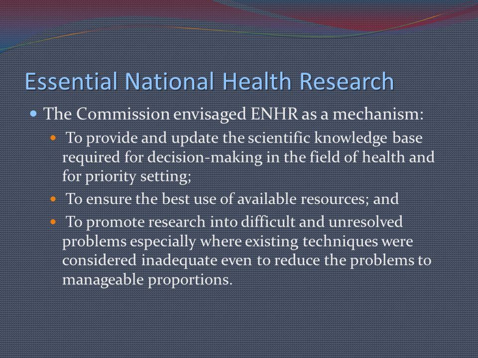 Essential National Health Research The Commission envisaged ENHR as a mechanism: To provide and update the scientific knowledge base required for deci